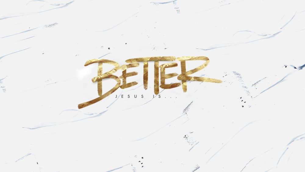 BETTER: Jesus Is _____